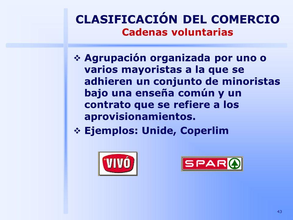 43 CLASIFICACIÓN DEL COMERCIO Cadenas voluntarias Agrupación organizada por uno o varios mayoristas a la que se adhieren un conjunto de minoristas baj