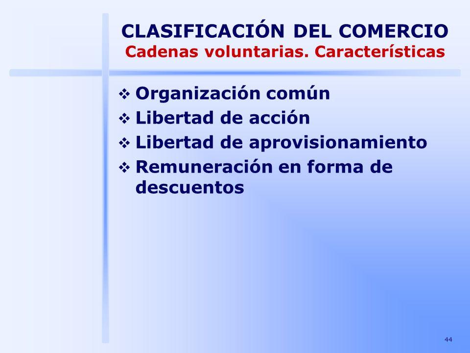 44 CLASIFICACIÓN DEL COMERCIO Cadenas voluntarias. Características Organización común Libertad de acción Libertad de aprovisionamiento Remuneración en
