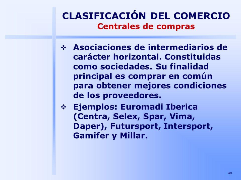 48 CLASIFICACIÓN DEL COMERCIO Centrales de compras Asociaciones de intermediarios de carácter horizontal. Constituidas como sociedades. Su finalidad p