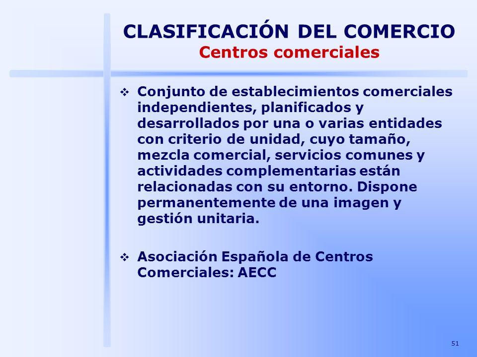 51 CLASIFICACIÓN DEL COMERCIO Centros comerciales Conjunto de establecimientos comerciales independientes, planificados y desarrollados por una o vari