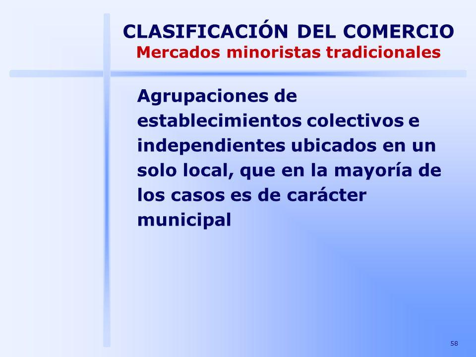 58 CLASIFICACIÓN DEL COMERCIO Mercados minoristas tradicionales Agrupaciones de establecimientos colectivos e independientes ubicados en un solo local