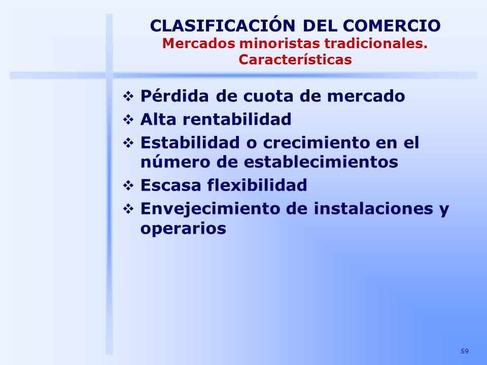 59 CLASIFICACIÓN DEL COMERCIO Mercados minoristas tradicionales. Características Pérdida de cuota de mercado Alta rentabilidad Estabilidad o crecimien