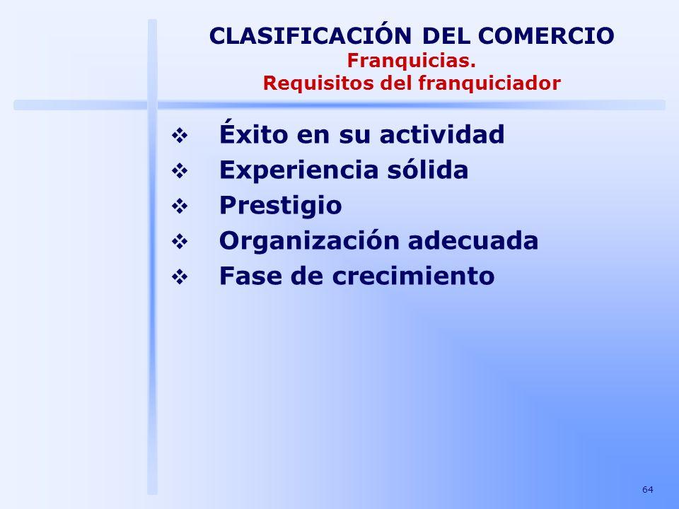64 CLASIFICACIÓN DEL COMERCIO Franquicias. Requisitos del franquiciador Éxito en su actividad Experiencia sólida Prestigio Organización adecuada Fase