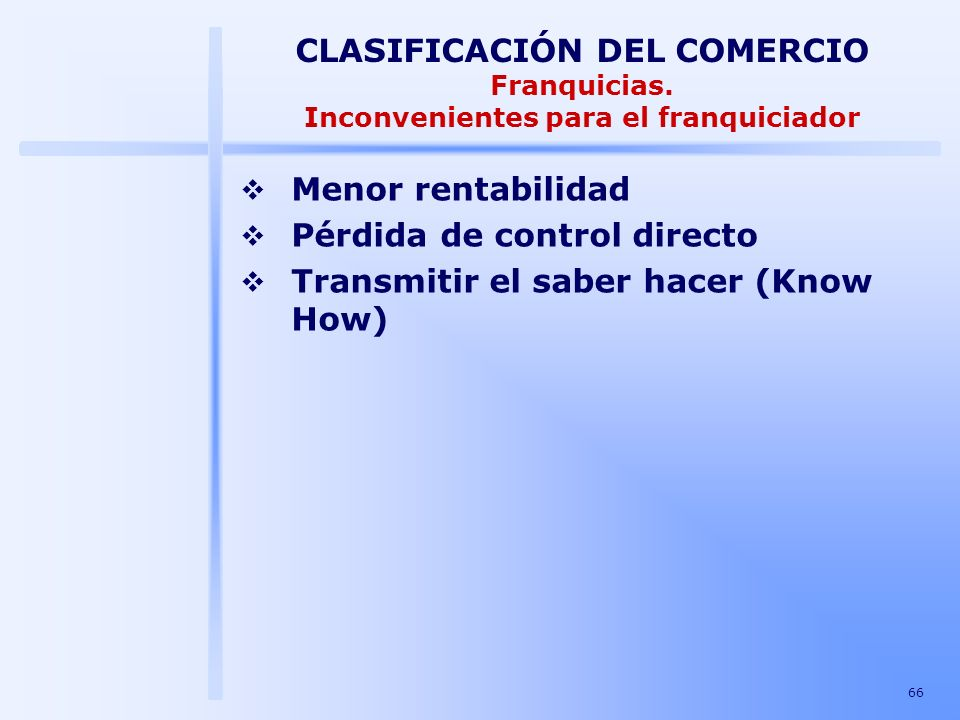 66 CLASIFICACIÓN DEL COMERCIO Franquicias. Inconvenientes para el franquiciador Menor rentabilidad Pérdida de control directo Transmitir el saber hace
