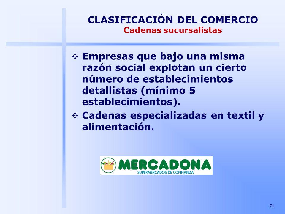 71 CLASIFICACIÓN DEL COMERCIO Cadenas sucursalistas Empresas que bajo una misma razón social explotan un cierto número de establecimientos detallistas