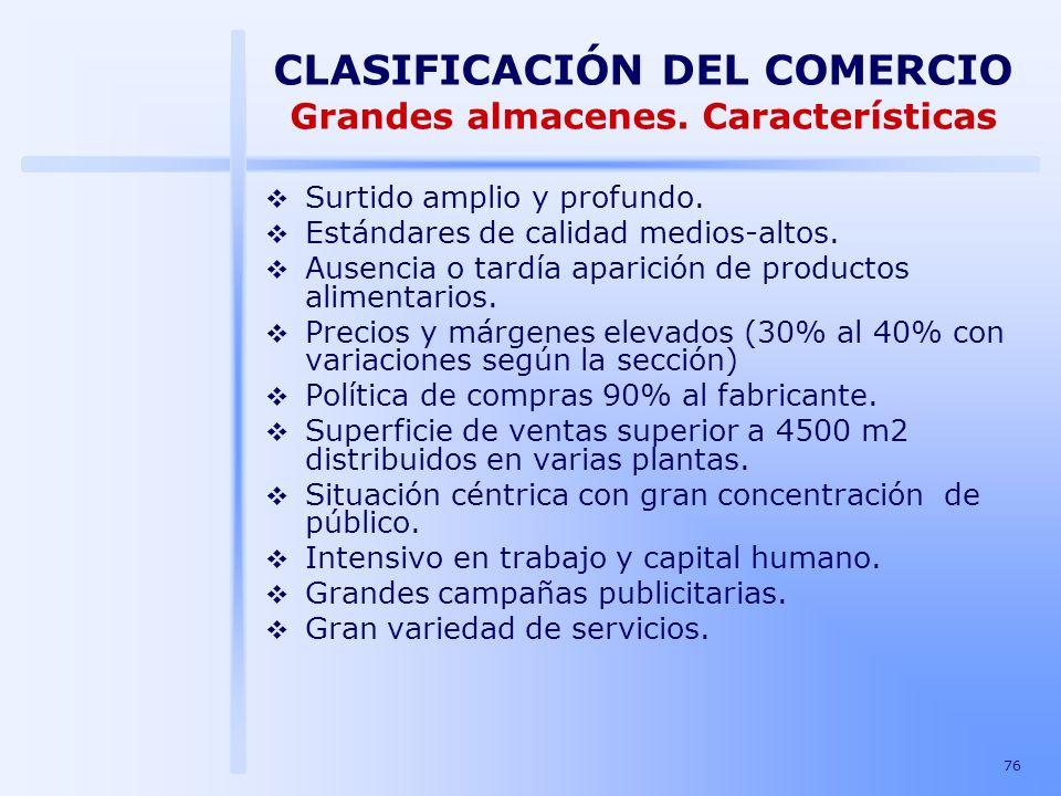 76 CLASIFICACIÓN DEL COMERCIO Grandes almacenes. Características Surtido amplio y profundo. Estándares de calidad medios-altos. Ausencia o tardía apar