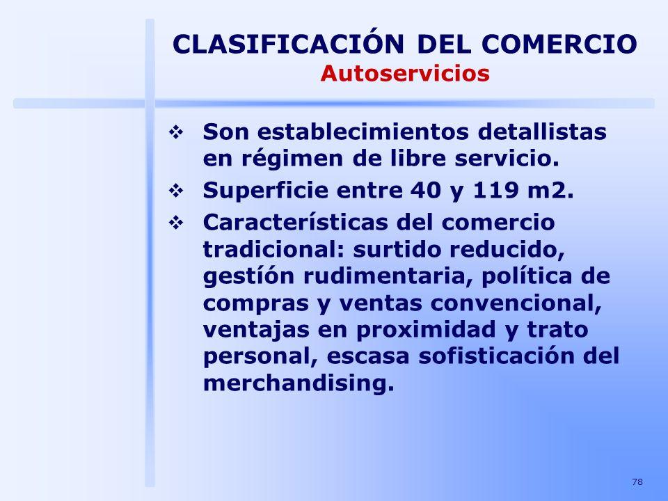78 CLASIFICACIÓN DEL COMERCIO Autoservicios Son establecimientos detallistas en régimen de libre servicio. Superficie entre 40 y 119 m2. Característic