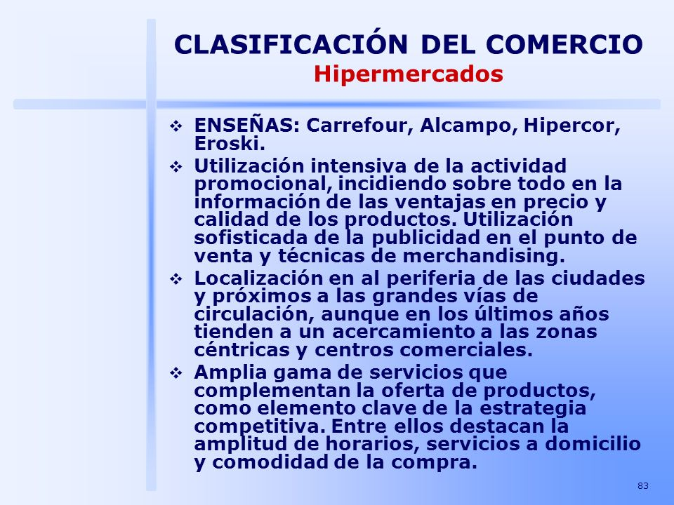 83 CLASIFICACIÓN DEL COMERCIO Hipermercados ENSEÑAS: Carrefour, Alcampo, Hipercor, Eroski. Utilización intensiva de la actividad promocional, incidien