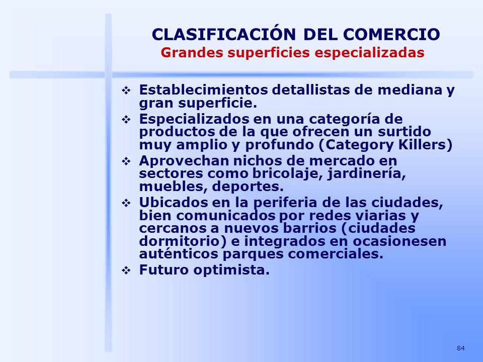 84 CLASIFICACIÓN DEL COMERCIO Grandes superficies especializadas Establecimientos detallistas de mediana y gran superficie. Especializados en una cate