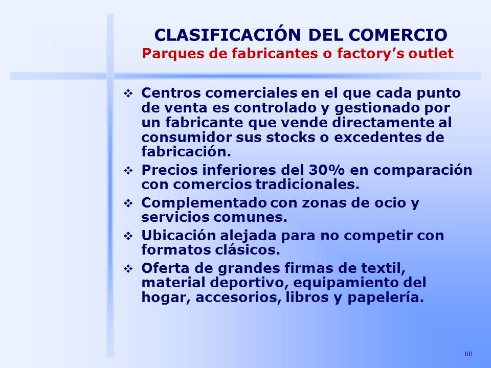 88 CLASIFICACIÓN DEL COMERCIO Parques de fabricantes o factorys outlet Centros comerciales en el que cada punto de venta es controlado y gestionado po