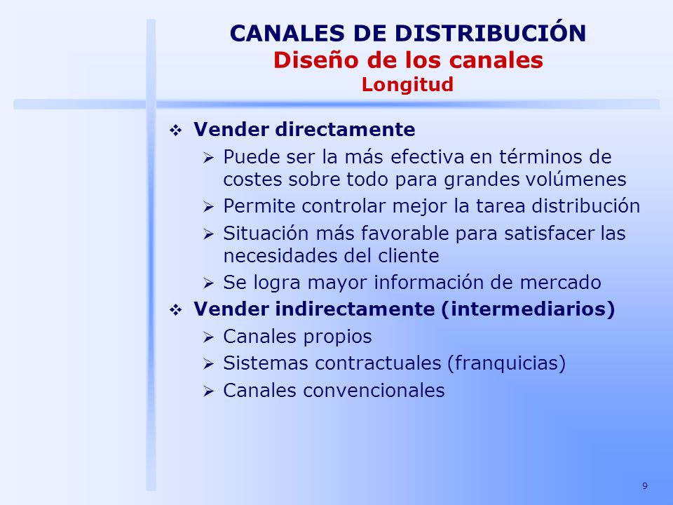 9 CANALES DE DISTRIBUCIÓN Diseño de los canales Longitud Vender directamente Puede ser la más efectiva en términos de costes sobre todo para grandes v