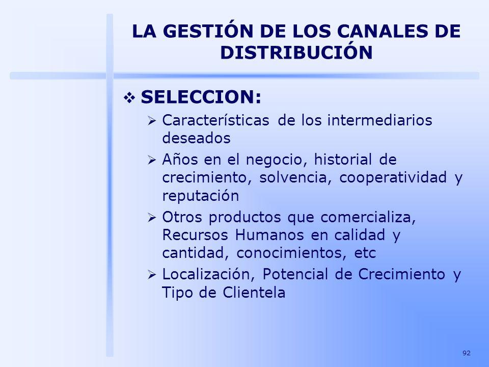 92 LA GESTIÓN DE LOS CANALES DE DISTRIBUCIÓN SELECCION: Características de los intermediarios deseados Años en el negocio, historial de crecimiento, s