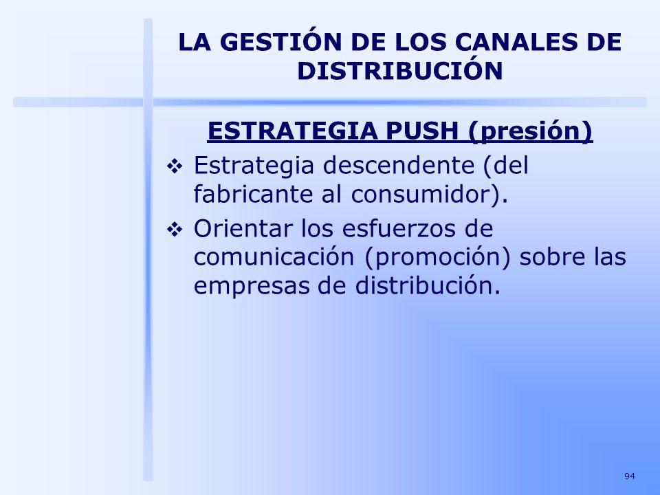 94 LA GESTIÓN DE LOS CANALES DE DISTRIBUCIÓN ESTRATEGIA PUSH (presión) Estrategia descendente (del fabricante al consumidor). Orientar los esfuerzos d