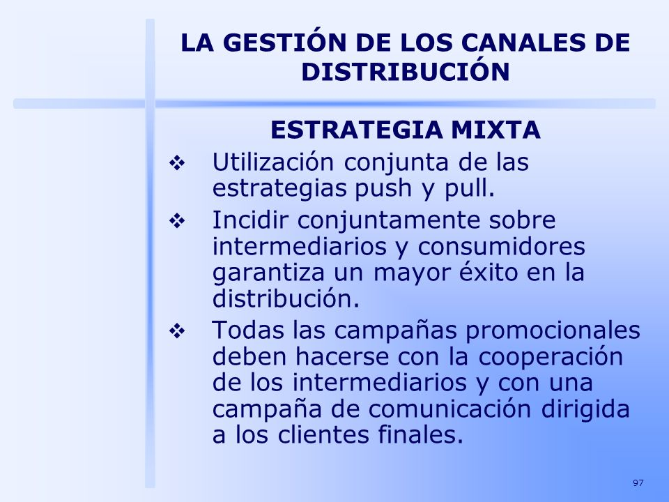 97 LA GESTIÓN DE LOS CANALES DE DISTRIBUCIÓN ESTRATEGIA MIXTA Utilización conjunta de las estrategias push y pull. Incidir conjuntamente sobre interme