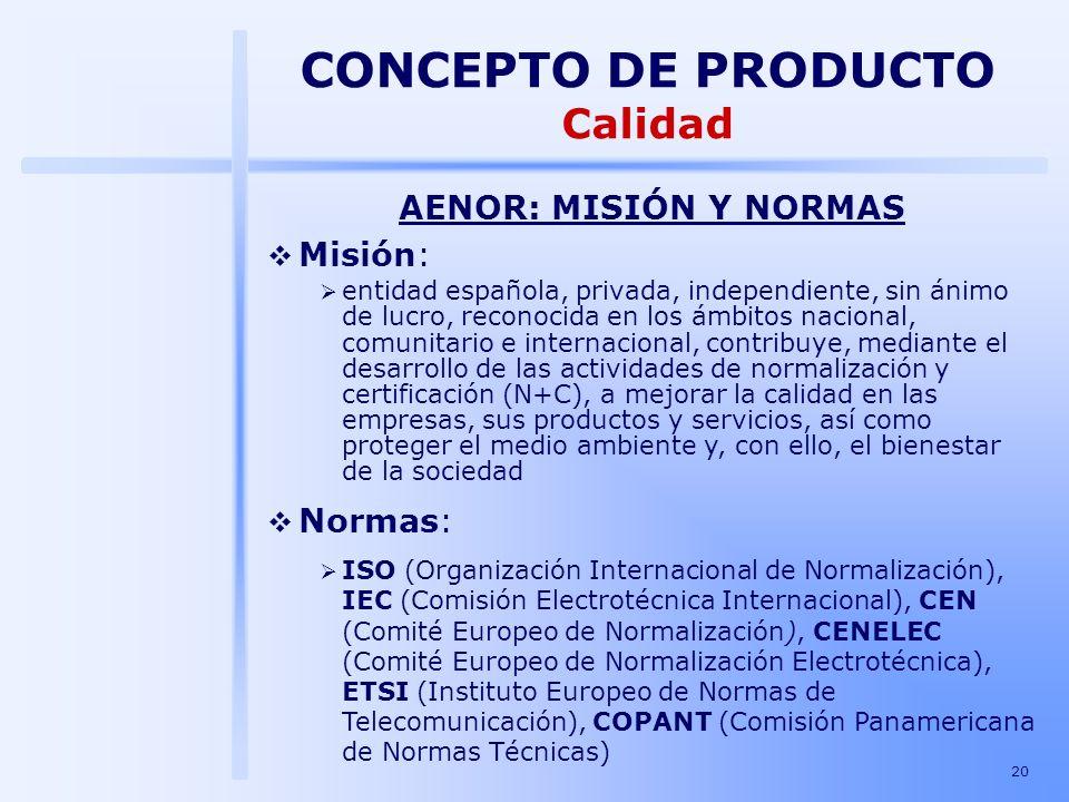 20 CONCEPTO DE PRODUCTO Calidad AENOR: MISIÓN Y NORMAS Misión: entidad española, privada, independiente, sin ánimo de lucro, reconocida en los ámbitos