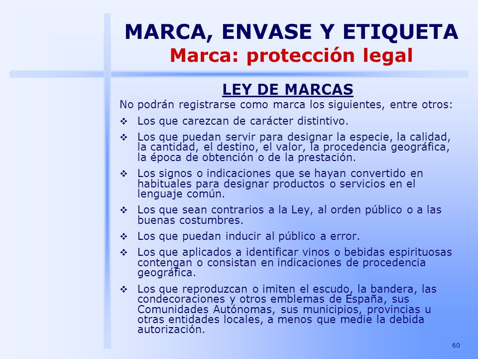 60 LEY DE MARCAS No podrán registrarse como marca los siguientes, entre otros: Los que carezcan de carácter distintivo. Los que puedan servir para des