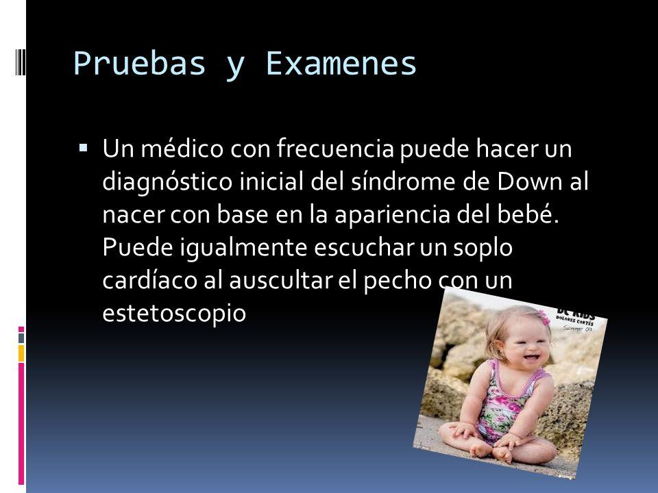 Pruebas y Examenes Un médico con frecuencia puede hacer un diagnóstico inicial del síndrome de Down al nacer con base en la apariencia del bebé. Puede