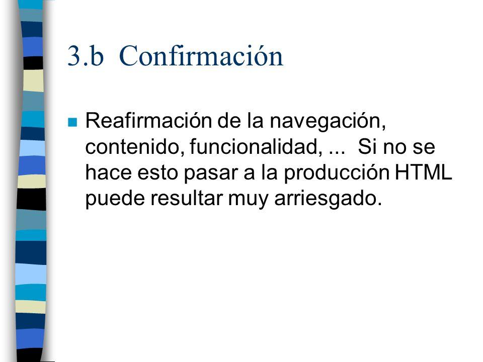 3.b Confirmación n Reafirmación de la navegación, contenido, funcionalidad,... Si no se hace esto pasar a la producción HTML puede resultar muy arries