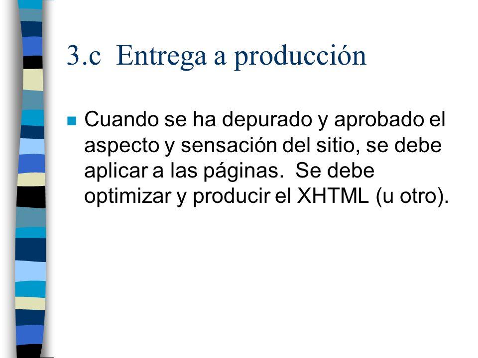3.c Entrega a producción n Cuando se ha depurado y aprobado el aspecto y sensación del sitio, se debe aplicar a las páginas. Se debe optimizar y produ