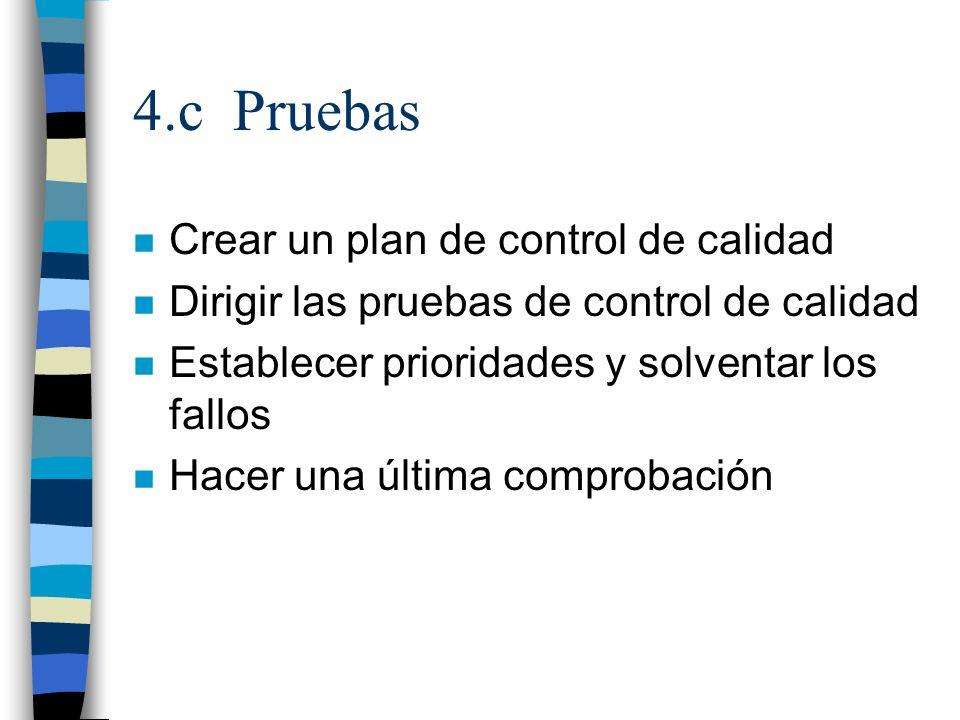 4.c Pruebas n Crear un plan de control de calidad n Dirigir las pruebas de control de calidad n Establecer prioridades y solventar los fallos n Hacer