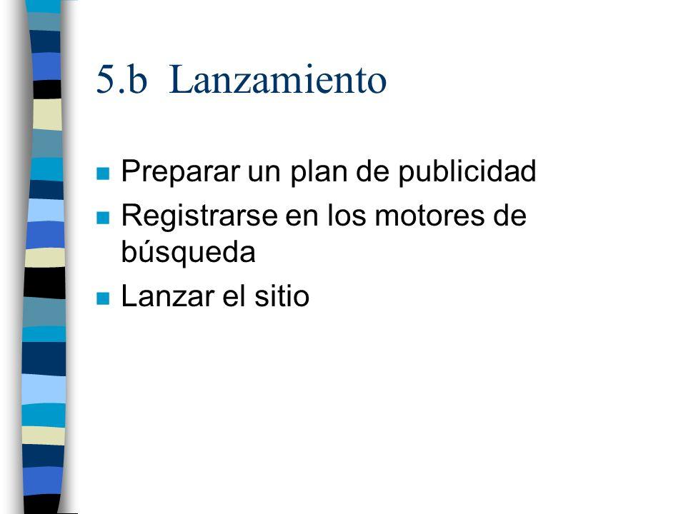 5.b Lanzamiento n Preparar un plan de publicidad n Registrarse en los motores de búsqueda n Lanzar el sitio