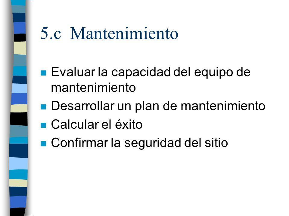 5.c Mantenimiento n Evaluar la capacidad del equipo de mantenimiento n Desarrollar un plan de mantenimiento n Calcular el éxito n Confirmar la segurid