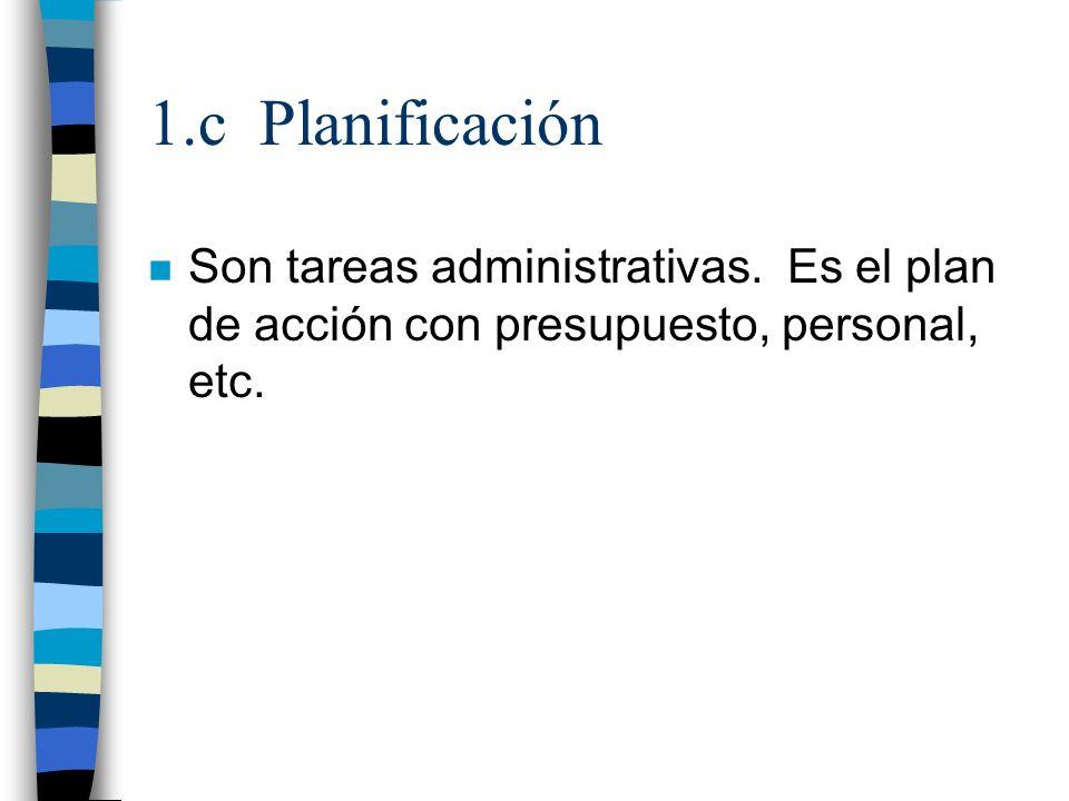 1.c Planificación n Son tareas administrativas. Es el plan de acción con presupuesto, personal, etc.
