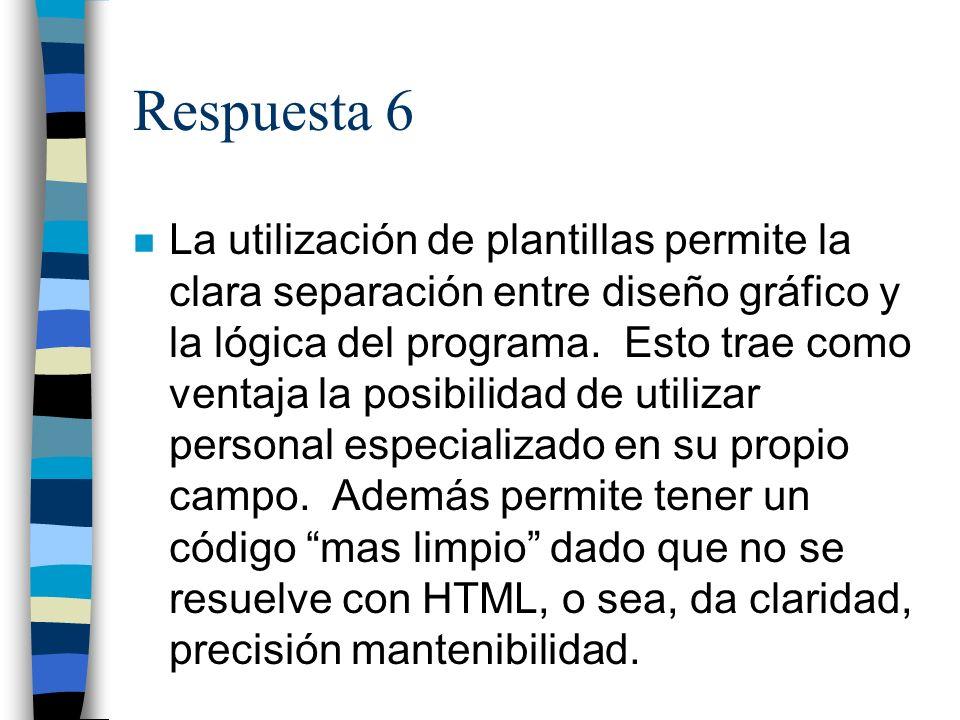 Respuesta 6 n La utilización de plantillas permite la clara separación entre diseño gráfico y la lógica del programa.