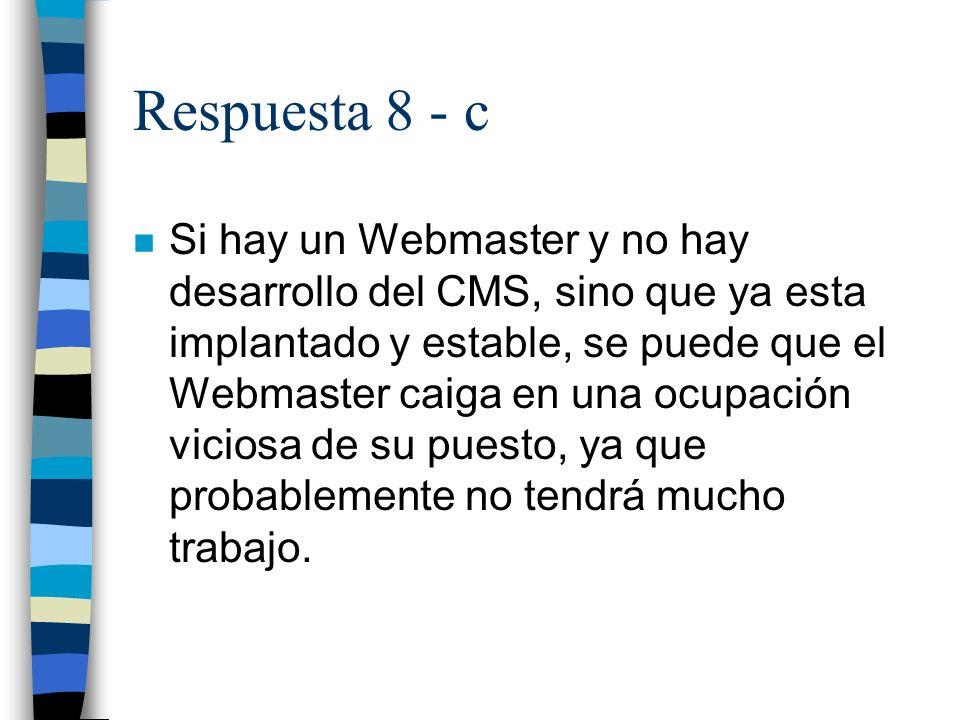 Respuesta 8 - c n Si hay un Webmaster y no hay desarrollo del CMS, sino que ya esta implantado y estable, se puede que el Webmaster caiga en una ocupación viciosa de su puesto, ya que probablemente no tendrá mucho trabajo.