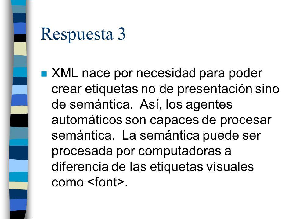 Respuesta 3 n XML nace por necesidad para poder crear etiquetas no de presentación sino de semántica.