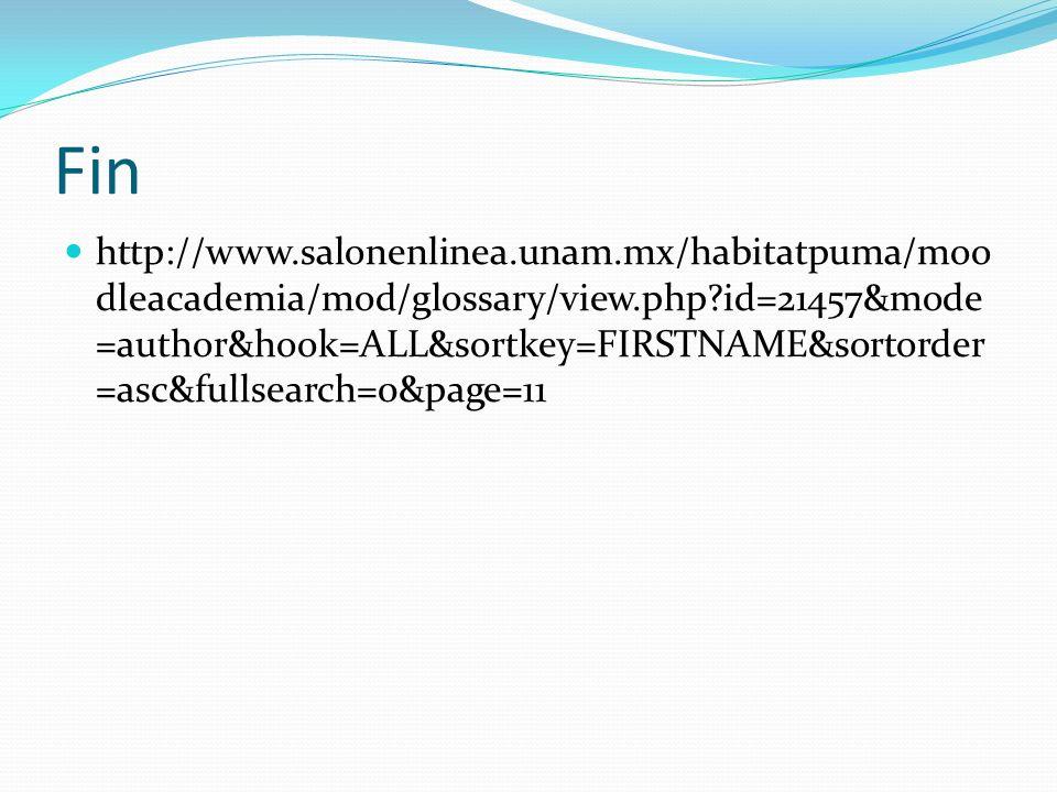 Fin http://www.salonenlinea.unam.mx/habitatpuma/moo dleacademia/mod/glossary/view.php?id=21457&mode =author&hook=ALL&sortkey=FIRSTNAME&sortorder =asc&