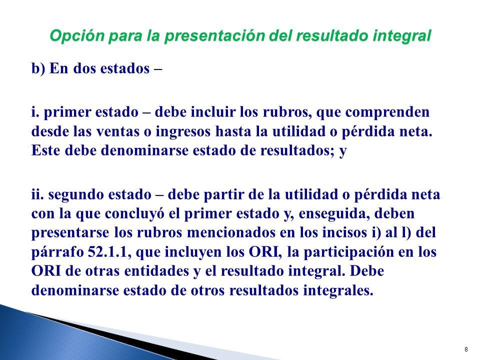 9 Opción para la presentación del resultado integral Si en un determinado periodo contable, una entidad no generó ORI, debe atender a la presentación mencionada en el inciso b) i.