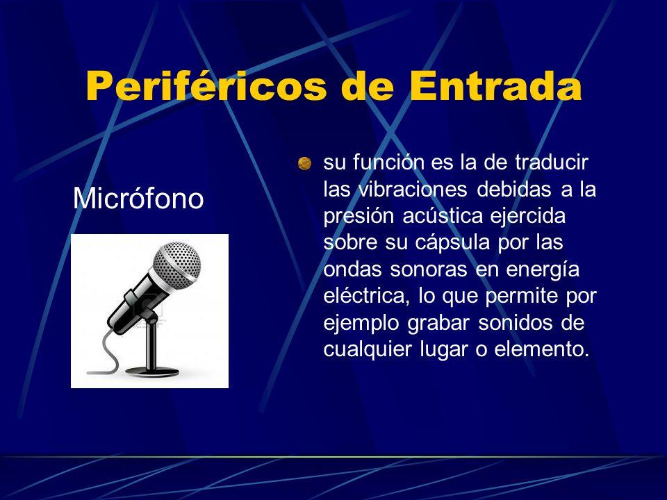 Periféricos de Entrada su función es la de traducir las vibraciones debidas a la presión acústica ejercida sobre su cápsula por las ondas sonoras en e