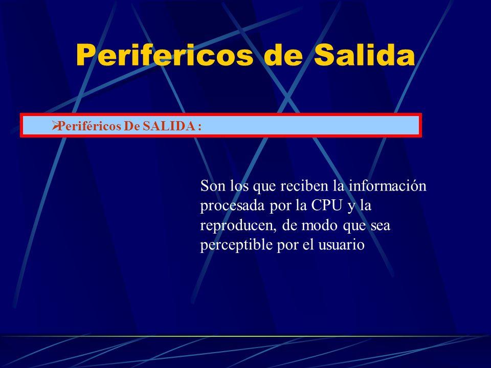 Perifericos de Salida Periféricos De SALIDA : Son los que reciben la información procesada por la CPU y la reproducen, de modo que sea perceptible por