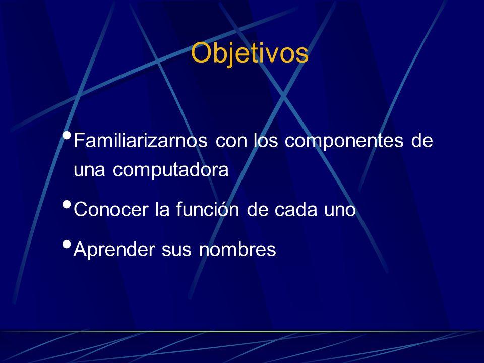 Objetivos Familiarizarnos con los componentes de una computadora Conocer la función de cada uno Aprender sus nombres