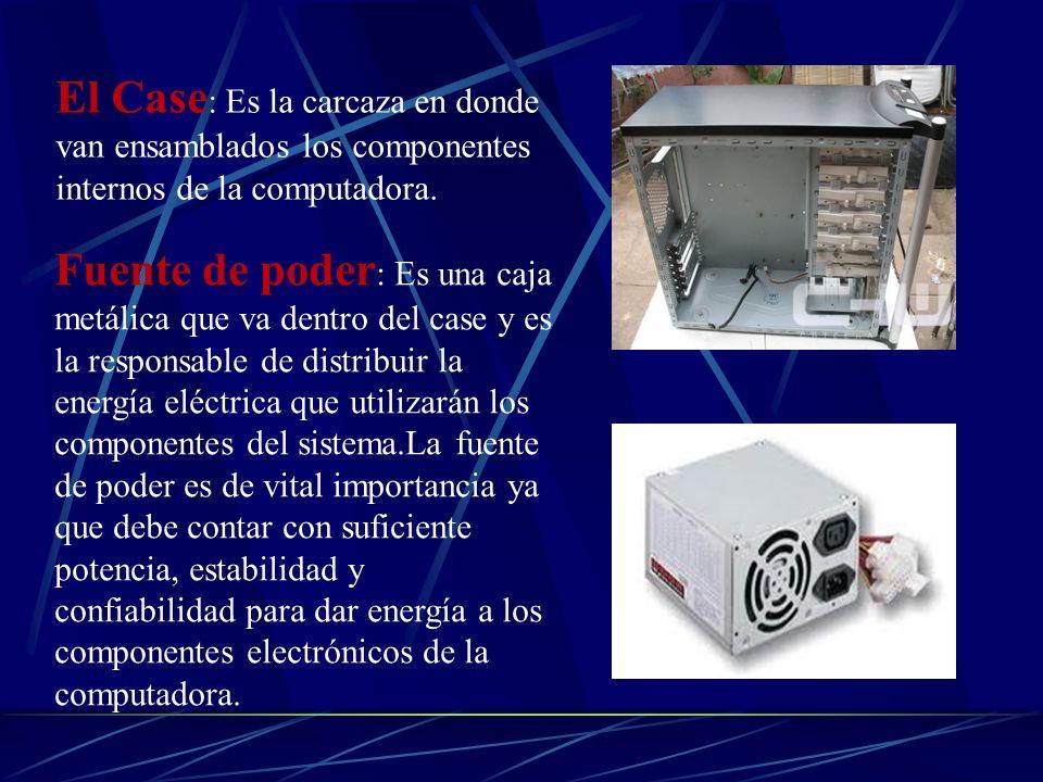 El Case : Es la carcaza en donde van ensamblados los componentes internos de la computadora. Fuente de poder : Es una caja metálica que va dentro del