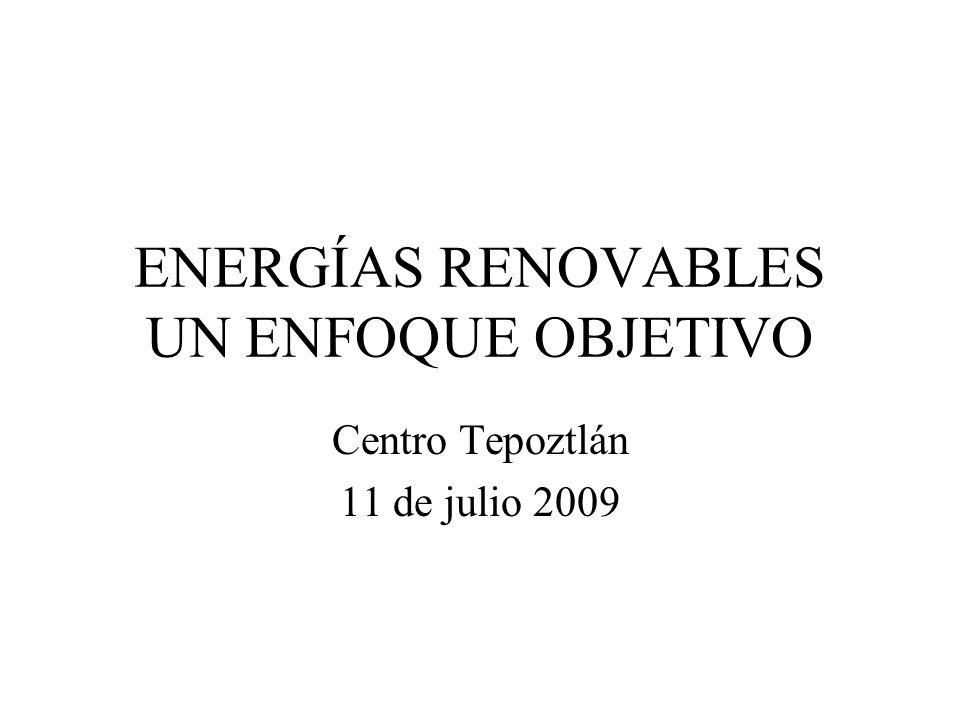 ENERGÍAS RENOVABLES UN ENFOQUE OBJETIVO Centro Tepoztlán 11 de julio 2009
