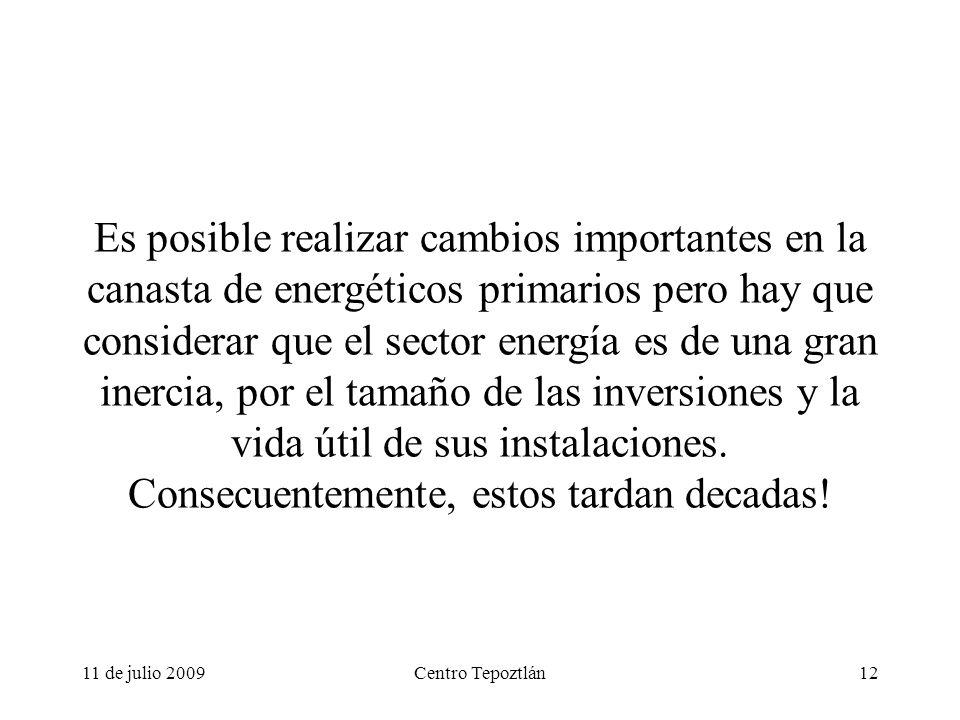 11 de julio 2009Centro Tepoztlán12 Es posible realizar cambios importantes en la canasta de energéticos primarios pero hay que considerar que el sector energía es de una gran inercia, por el tamaño de las inversiones y la vida útil de sus instalaciones.