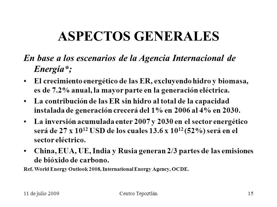 11 de julio 2009Centro Tepoztlán15 ASPECTOS GENERALES En base a los escenarios de la Agencia Internacional de Energía*; El crecimiento energético de las ER, excluyendo hidro y biomasa, es de 7.2% anual, la mayor parte en la generación eléctrica.