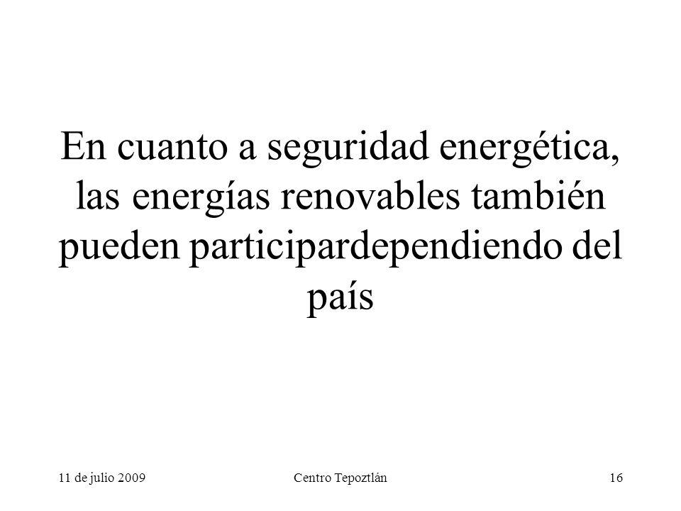 11 de julio 2009Centro Tepoztlán16 En cuanto a seguridad energética, las energías renovables también pueden participardependiendo del país