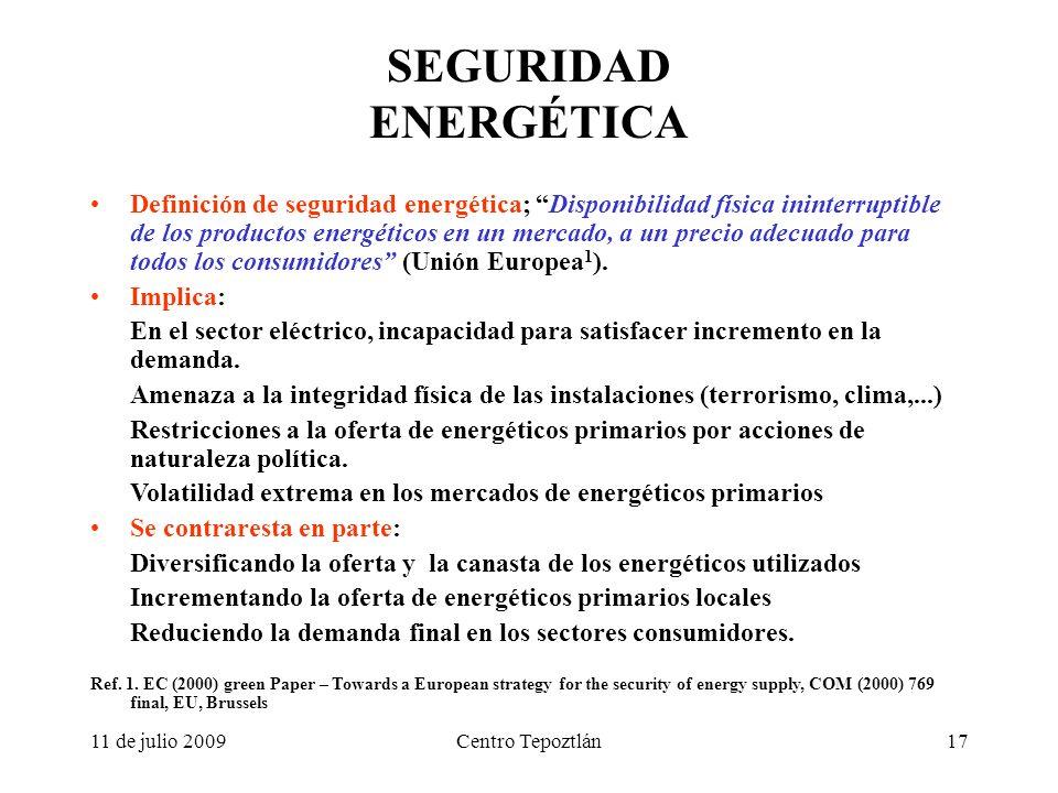 11 de julio 2009Centro Tepoztlán17 SEGURIDAD ENERGÉTICA Definición de seguridad energética; Disponibilidad física ininterruptible de los productos energéticos en un mercado, a un precio adecuado para todos los consumidores (Unión Europea 1 ).