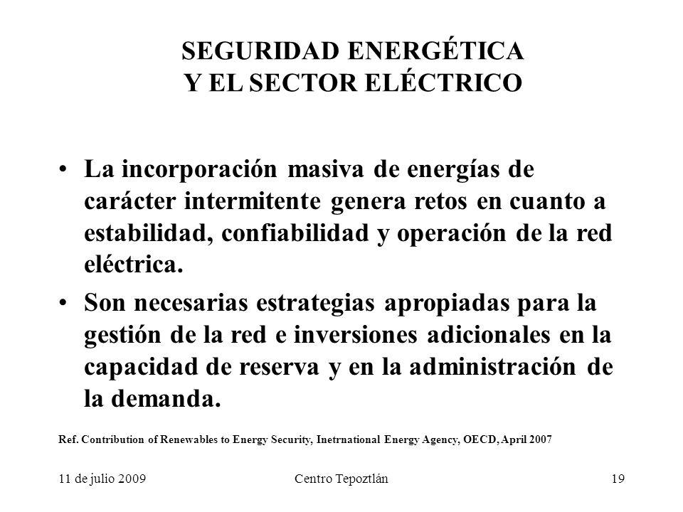 11 de julio 2009Centro Tepoztlán19 SEGURIDAD ENERGÉTICA Y EL SECTOR ELÉCTRICO La incorporación masiva de energías de carácter intermitente genera retos en cuanto a estabilidad, confiabilidad y operación de la red eléctrica.
