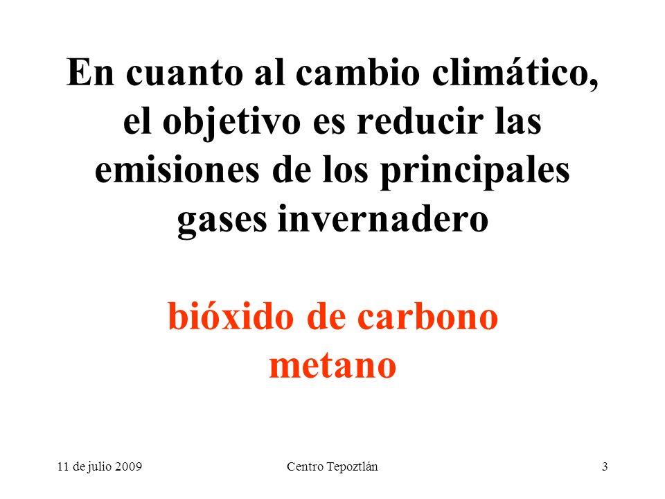 11 de julio 2009Centro Tepoztlán3 En cuanto al cambio climático, el objetivo es reducir las emisiones de los principales gases invernadero bióxido de carbono metano