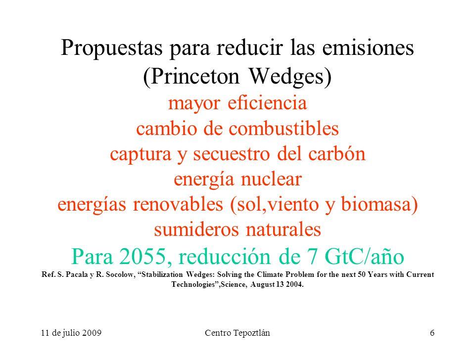 11 de julio 2009Centro Tepoztlán6 Propuestas para reducir las emisiones (Princeton Wedges) mayor eficiencia cambio de combustibles captura y secuestro del carbón energía nuclear energías renovables (sol,viento y biomasa) sumideros naturales Para 2055, reducción de 7 GtC/año Ref.