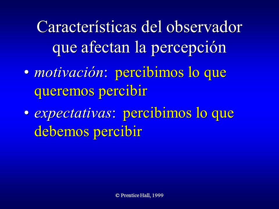 © Prentice Hall, 1999 Características del observador que afectan la percepción motivación: percibimos lo que queremos percibirmotivación: percibimos l