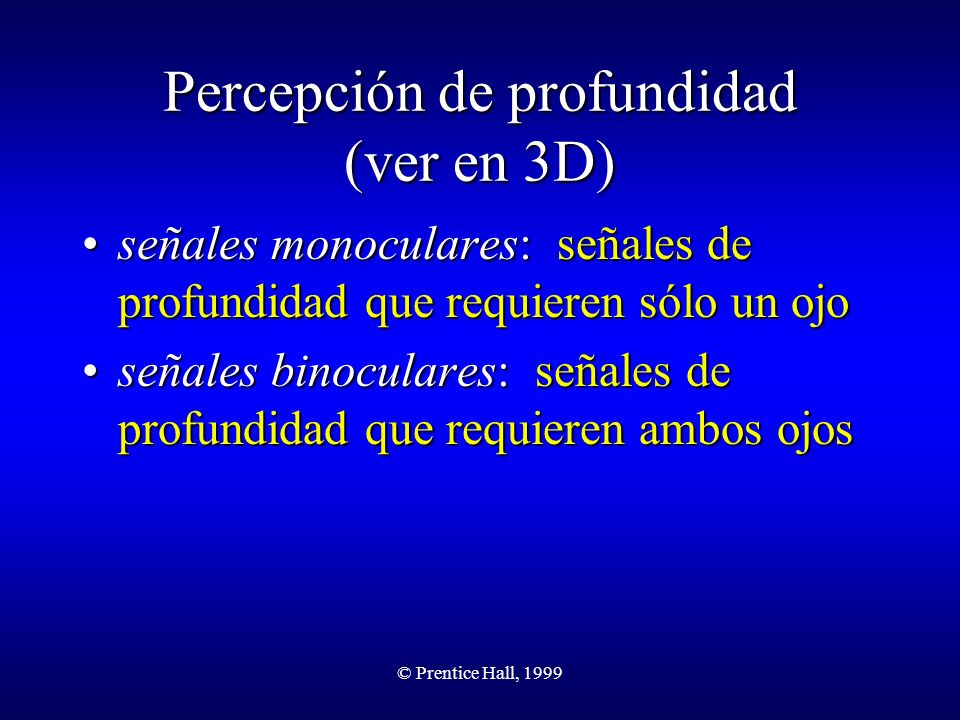 © Prentice Hall, 1999 Señales monoculares superposiciónsuperposición perspectiva linealperspectiva lineal perspectiva aéreaperspectiva aérea elevaciónelevación gradiente de textura sombreado paralaje de movimiento