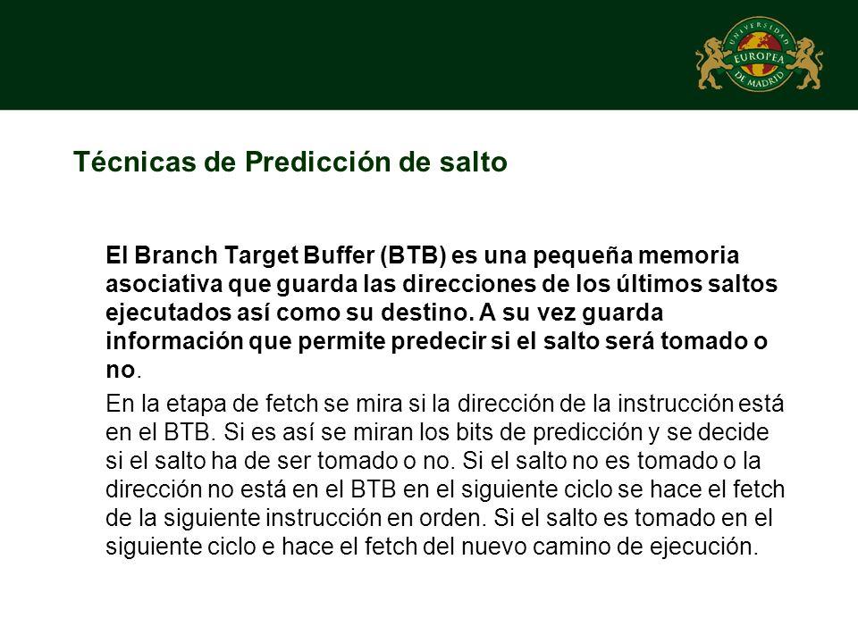 Técnicas de Predicción de salto El Branch Target Buffer (BTB) es una pequeña memoria asociativa que guarda las direcciones de los últimos saltos ejecu