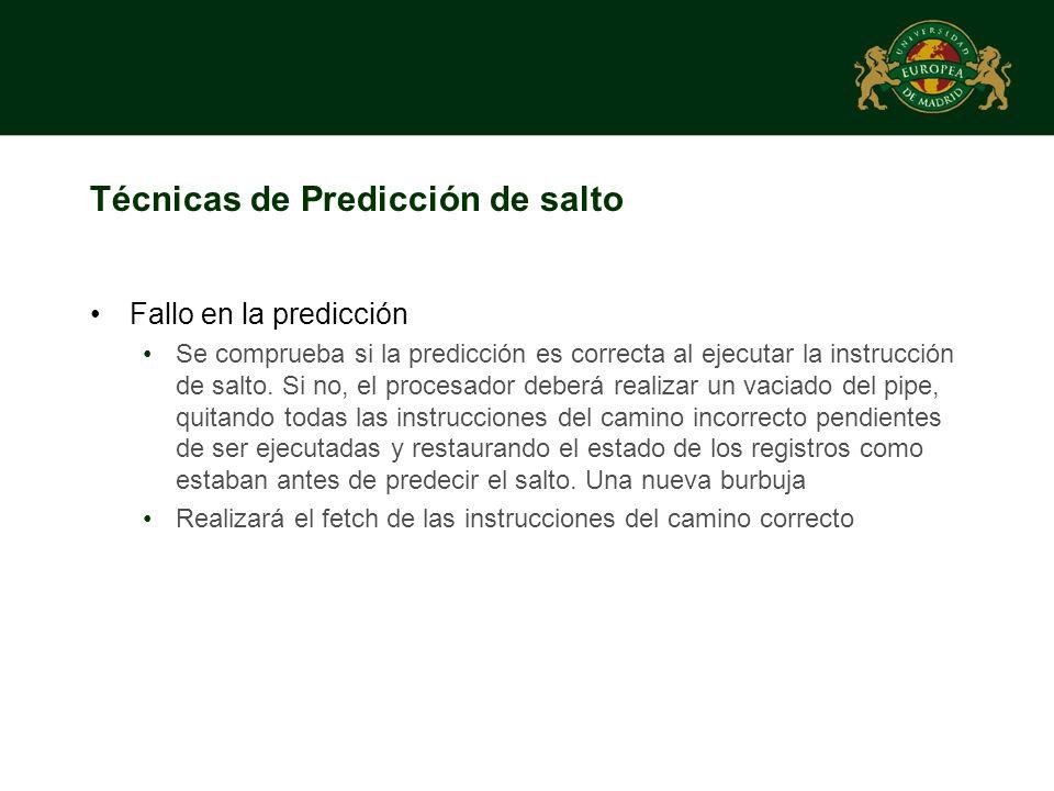Técnicas de Predicción de salto Fallo en la predicción Se comprueba si la predicción es correcta al ejecutar la instrucción de salto. Si no, el proces