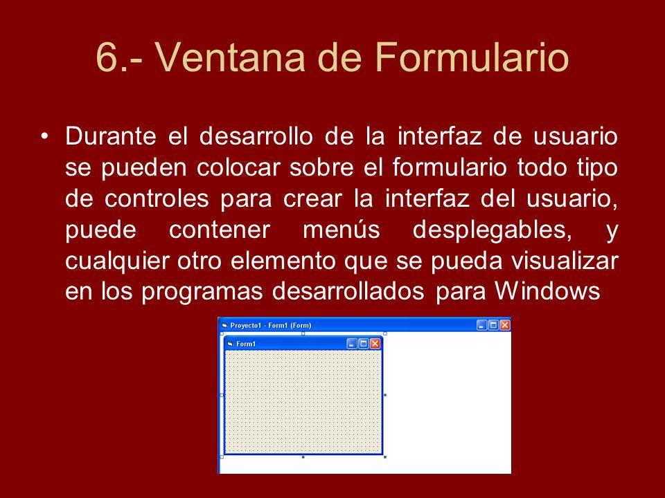 6.- Ventana de Formulario Durante el desarrollo de la interfaz de usuario se pueden colocar sobre el formulario todo tipo de controles para crear la i
