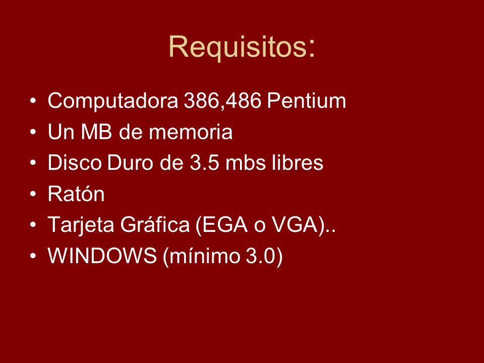 Requisitos : Computadora 386,486 Pentium Un MB de memoria Disco Duro de 3.5 mbs libres Ratón Tarjeta Gráfica (EGA o VGA).. WINDOWS (mínimo 3.0)